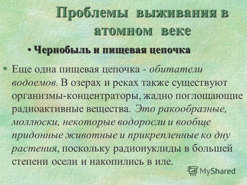 Проблемы выживания в атомном веке Чернобыль и пищевая цепочкаЧернобыль и пищевая цепочка §Еще одна пищевая цепочка - обитатели водоемов. В озерах и реках также существуют организмы-концентраторы, жадно поглощающие радиоактивные вещества. Это ракообра