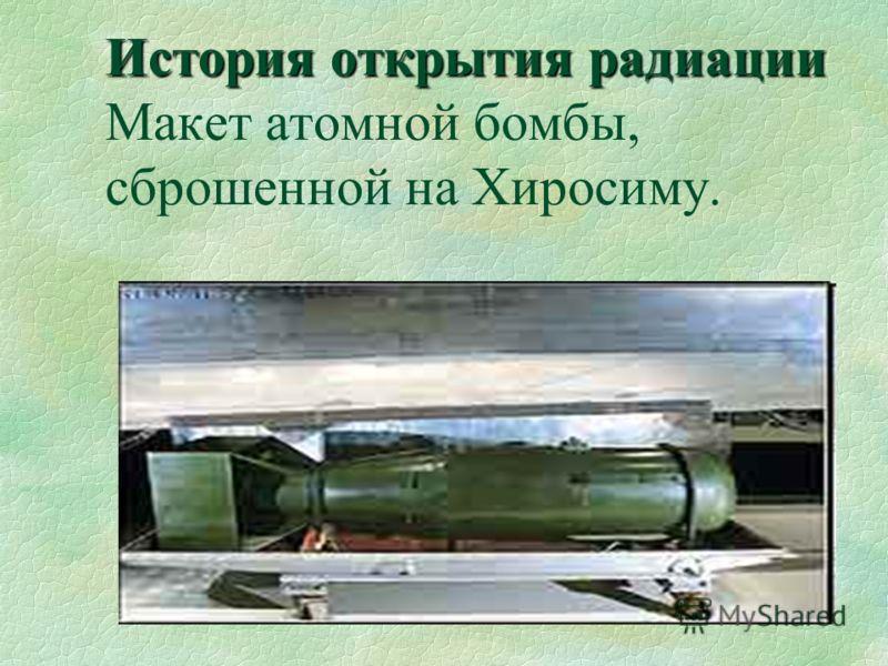 История открытия радиации История открытия радиации Макет атомной бомбы, сброшенной на Хиросиму.