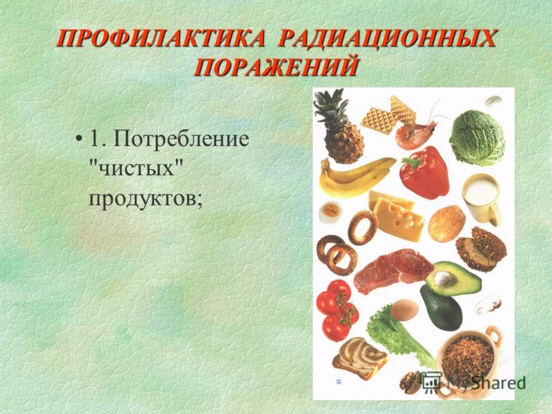 ПРОФИЛАКТИКА РАДИАЦИОННЫХ ПОРАЖЕНИЙ 1. Потребление чистых продуктов;