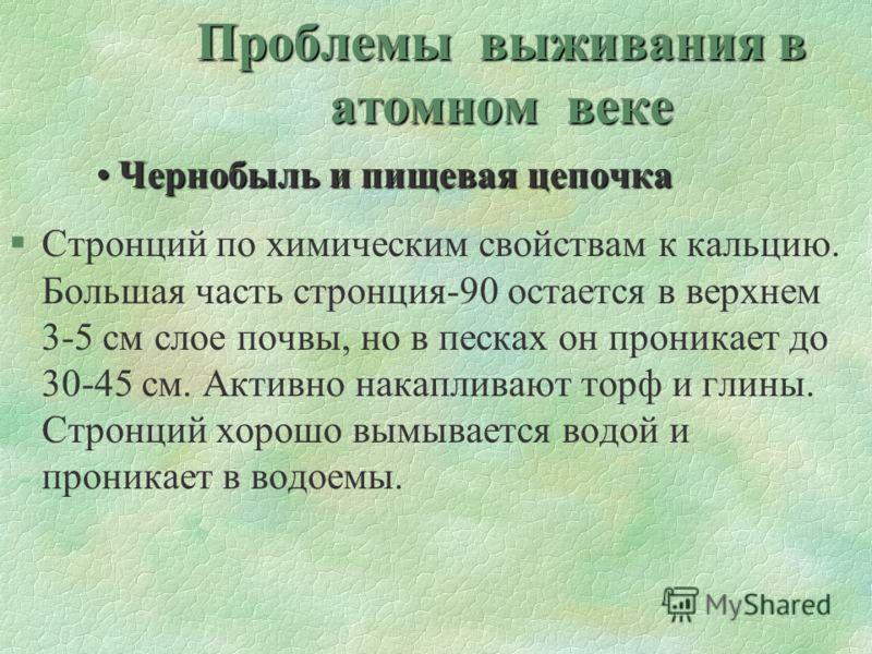 Проблемы выживания в атомном веке Чернобыль и пищевая цепочкаЧернобыль и пищевая цепочка §Стронций по химическим свойствам к кальцию. Большая часть стронция-90 остается в верхнем 3-5 см слое почвы, но в песках он проникает до 30-45 см. Активно накапл