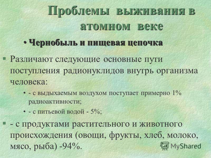 Проблемы выживания в атомном веке Чернобыль и пищевая цепочкаЧернобыль и пищевая цепочка §Различают следующие основные пути поступления радионуклидов внутрь организма человека: - с выдыхаемым воздухом поступает примерно 1% радиоактивности; - с питьев