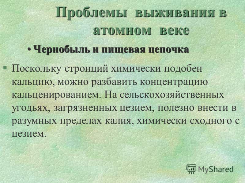 Проблемы выживания в атомном веке Чернобыль и пищевая цепочкаЧернобыль и пищевая цепочка §Поскольку стронций химически подобен кальцию, можно разбавить концентрацию кальценированием. На сельскохозяйственных угодьях, загрязненных цезием, полезно внест