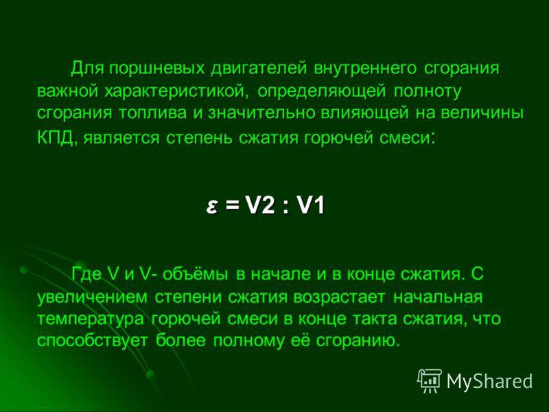 Для поршневых двигателей внутреннего сгорания важной характеристикой, определяющей полноту сгорания топлива и значительно влияющей на величины КПД, является степень сжатия горючей смеси: ε = V2 : V1 Где V и V- объёмы в начале и в конце сжатия. С увел