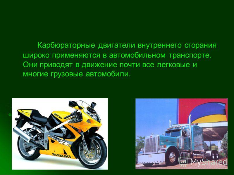 Карбюраторные двигатели внутреннего сгорания широко применяются в автомобильном транспорте. Они приводят в движение почти все легковые и многие грузовые автомобили.