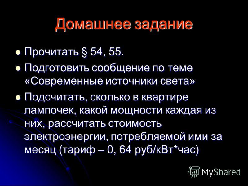 Домашнее задание Прочитать § 54, 55. Прочитать § 54, 55. Подготовить сообщение по теме «Современные источники света» Подготовить сообщение по теме «Современные источники света» Подсчитать, сколько в квартире лампочек, какой мощности каждая из них, ра