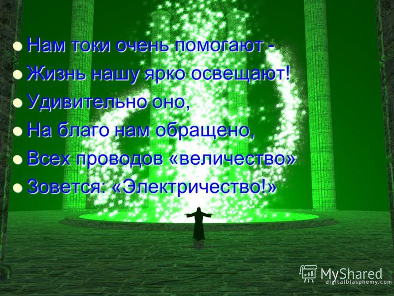 Нам токи очень помогают - Нам токи очень помогают - Жизнь нашу ярко освещают! Жизнь нашу ярко освещают! Удивительно оно, Удивительно оно, На благо нам обращено, На благо нам обращено, Всех проводов «величество» Всех проводов «величество» Зовется: «Эл