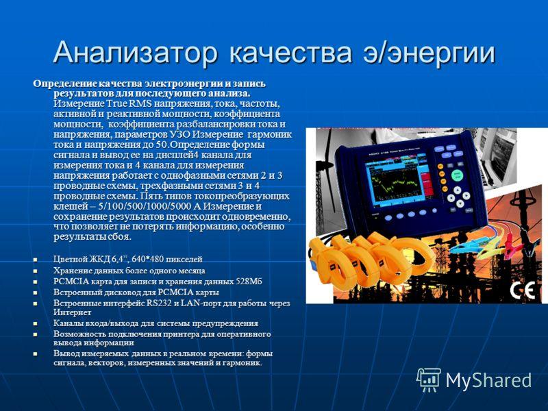 Анализатор качества э/энергии Определение качества электроэнергии и запись результатов для последующего анализа. Измерение True RMS напряжения, тока, частоты, активной и реактивной мощности, коэффициента мощности, коэффициента разбалансировки тока и
