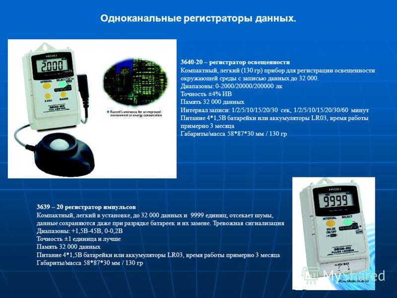 Одноканальные регистраторы данных. 3640-20 – регистратор освещенности Компактный, легкий (130 гр) прибор для регистрации освещенности окружающей среды с записью данных до 32 000. Диапазоны: 0-2000/20000/200000 лк Точность ±4% ИВ Память 32 000 данных