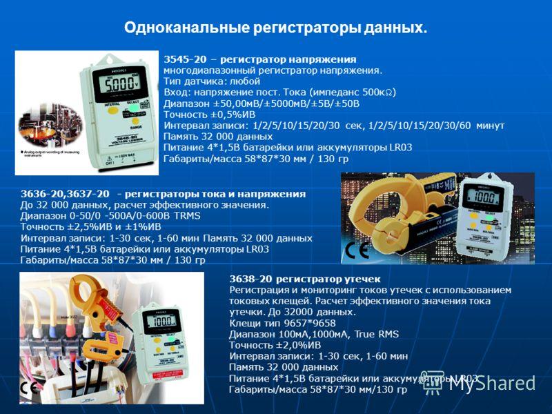 Одноканальные регистраторы данных. 3545-20 – регистратор напряжения многодиапазонный регистратор напряжения. Тип датчика: любой Вход: напряжение пост. Тока (импеданс 500к) Диапазон ±50,00мВ/±5000мВ/±5В/±50В Точность ±0,5%ИВ Интервал записи: 1/2/5/10/