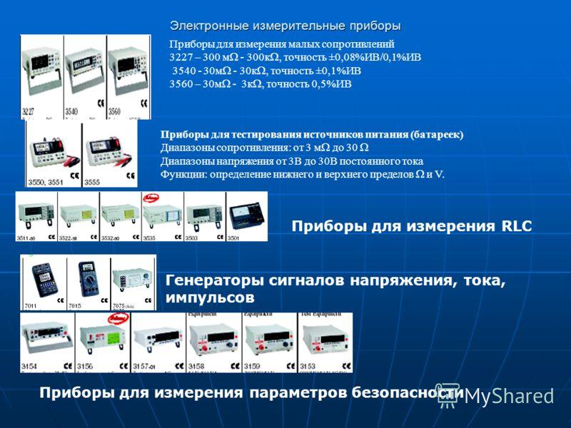 Электронные измерительные приборы Приборы для измерения малых сопротивлений 3227 – 300 м - 300к, точность ±0,08%ИВ/0,1%ИВ 3540 - 30м - 30к, точность ±0,1%ИВ 3560 – 30м - 3к, точность 0,5%ИВ Приборы для тестирования источников питания (батареек) Диапа