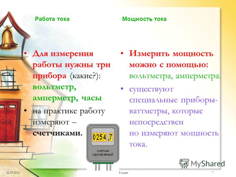 22.09.20128 класс7 Для измерения работы нужны три прибора (какие?): вольтметр, амперметр, часы на практике работу измеряют – счетчиками. Измерить мощность можно с помощью: вольтметра, амперметра. существуют специальные приборы- ваттметры, которые неп