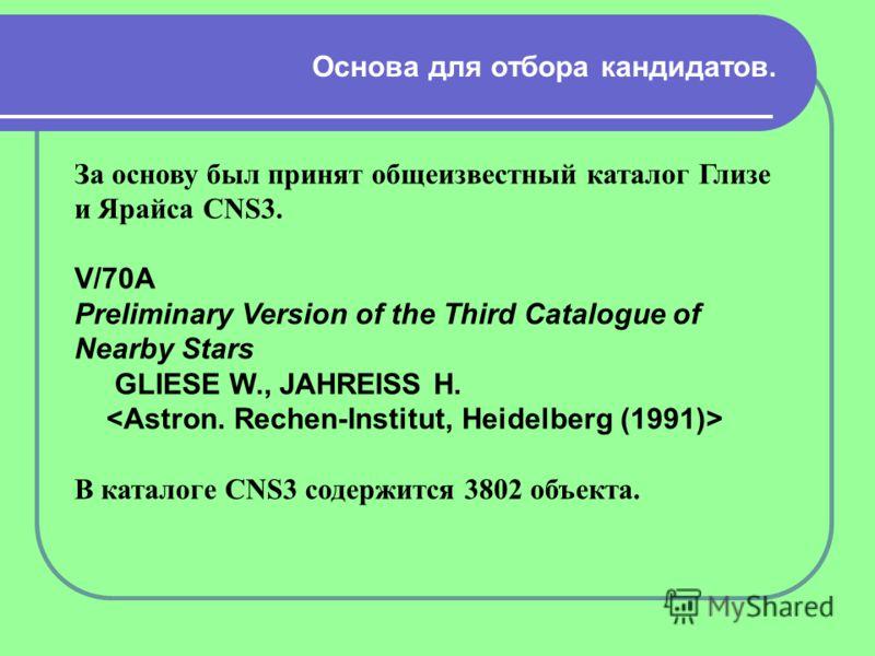 Основа для отбора кандидатов. За основу был принят общеизвестный каталог Глизе и Ярайса CNS3. V/70A Preliminary Version of the Third Catalogue of Nearby Stars GLIESE W., JAHREISS H. В каталоге CNS3 содержится 3802 объекта.