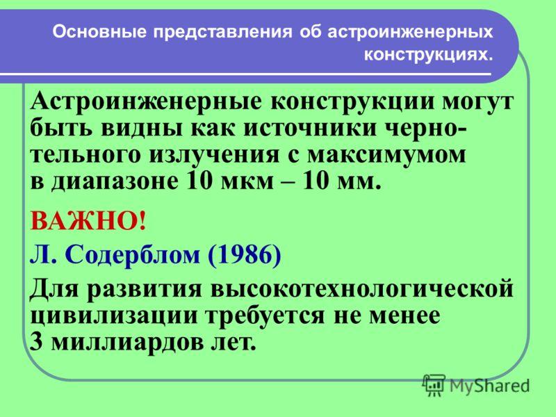 Основные представления об астроинженерных конструкциях. Астроинженерные конструкции могут быть видны как источники черно- тельного излучения с максимумом в диапазоне 10 мкм – 10 мм. ВАЖНО! Л. Содерблом (1986) Для развития высокотехнологической цивили