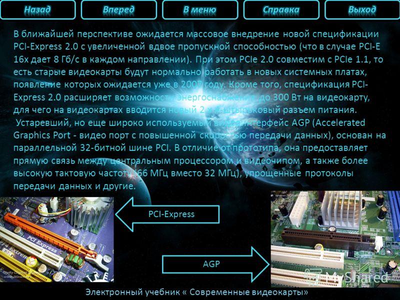Электронный учебник « Современные видеокарты» В ближайшей перспективе ожидается массовое внедрение новой спецификации PCI-Express 2.0 с увеличенной вдвое пропускной способностью (что в случае PCI-E 16x дает 8 Гб/с в каждом направлении). При этом PCIe