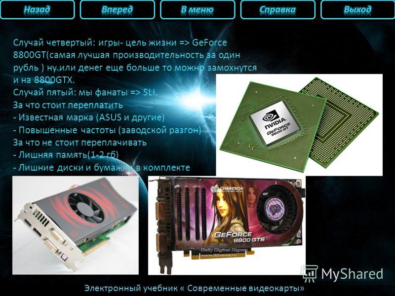 Электронный учебник « Современные видеокарты» Случай четвертый: игры- цель жизни => GeForce 8800GT(самая лучшая производительность за один рубль ) ну или денег еще больше то можно замохнутся и на 8800GTX. Случай пятый: мы фанаты => SLI. За что стоит