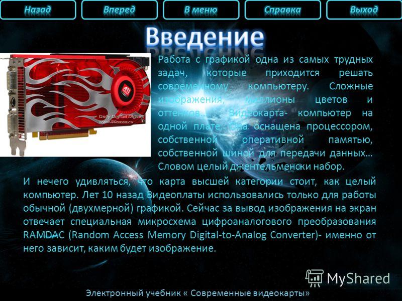 Электронный учебник « Современные видеокарты» Работа с графикой одна из самых трудных задач, которые приходится решать современному компьютеру. Сложные изображения, миллионы цветов и оттенков… Видеокарта- компьютер на одной плате. Она оснащена процес