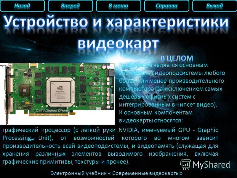 Электронный учебник « Современные видеокарты» графический процессор (с легкой руки NVIDIA, именуемый GPU - Graphic Processing Unit), от возможностей которого во многом зависит производительность всей видеоподсистемы, и видеопамять (служащая для хране