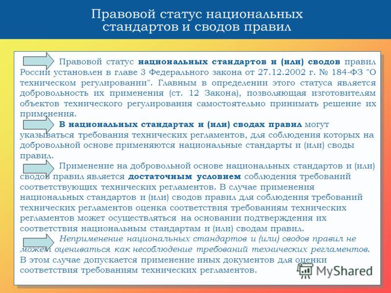 Правовой статус национальных стандартов и сводов правил Правовой статус национальных стандартов и (или) сводов правил России установлен в главе 3 Федерального закона от 27.12.2002 г. 184-ФЗ