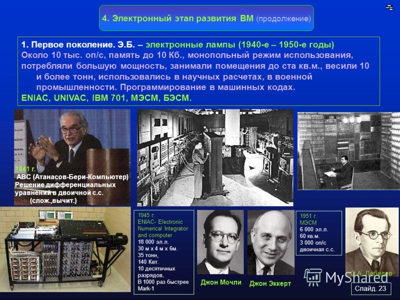 Слайд. 23 4. Электронный этап развития ВМ (продолжение) 1. Первое поколение. Э.Б. – электронные лампы (1940-е – 1950-е годы) Около 10 тыс. оп/с, память до 10 Кб., монопольный режим использования, потребляли большую мощность, занимали помещения до ста