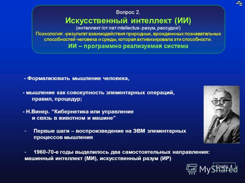Слайд. 4 Вопрос 2. Искусственный интеллект (ИИ) (интеллект /от лат intellectus- разум, рассудок/) Психология: -результат взаимодействия природных, врожденнных познавательных способностей человека и среды, которая активизировала эти способности. ИИ –