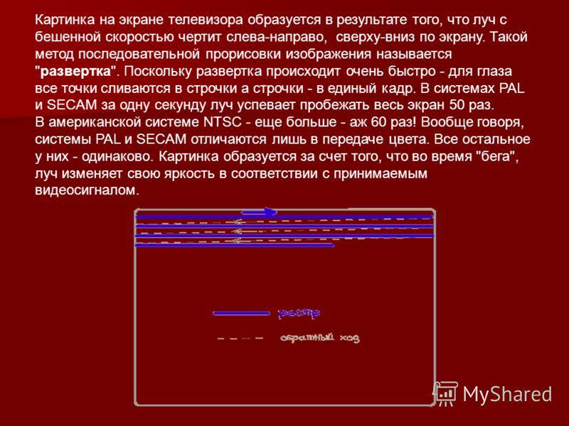 Картинка на экране телевизора образуется в результате того, что луч с бешенной скоростью чертит слева-направо, сверху-вниз по экрану. Такой метод последовательной прорисовки изображения называется