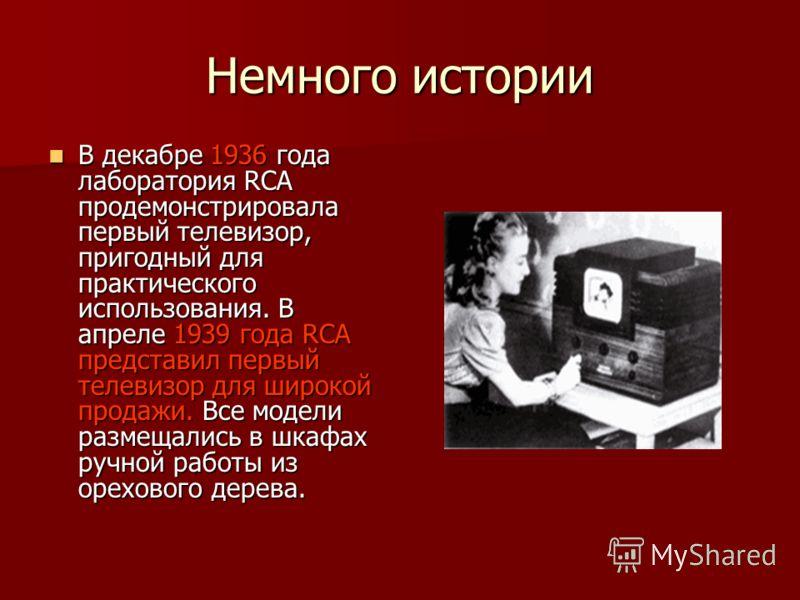 Немного истории В декабре 1936 года лаборатория RCA продемонстрировала первый телевизор, пригодный для практического использования. В апреле 1939 года RCA представил первый телевизор для широкой продажи. Все модели размещались в шкафах ручной работы