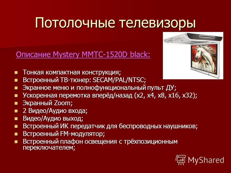 Потолочные телевизоры Описание Mystery MMTC-1520D black: Описание Mystery MMTC-1520D black: Тонкая компактная конструкция; Тонкая компактная конструкция; Встроенный ТВ-тюнер: SECAM/PAL/NTSC; Встроенный ТВ-тюнер: SECAM/PAL/NTSC; Экранное меню и полноф