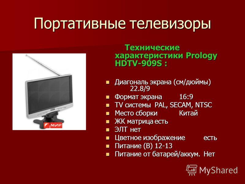 Портативные телевизоры Технические характеристики Prology HDTV-909S : Технические характеристики Prology HDTV-909S : Диагональ экрана (см/дюймы) 22.8/9 Диагональ экрана (см/дюймы) 22.8/9 Формат экрана16:9 Формат экрана16:9 TV системыPAL, SECAM, NTSC