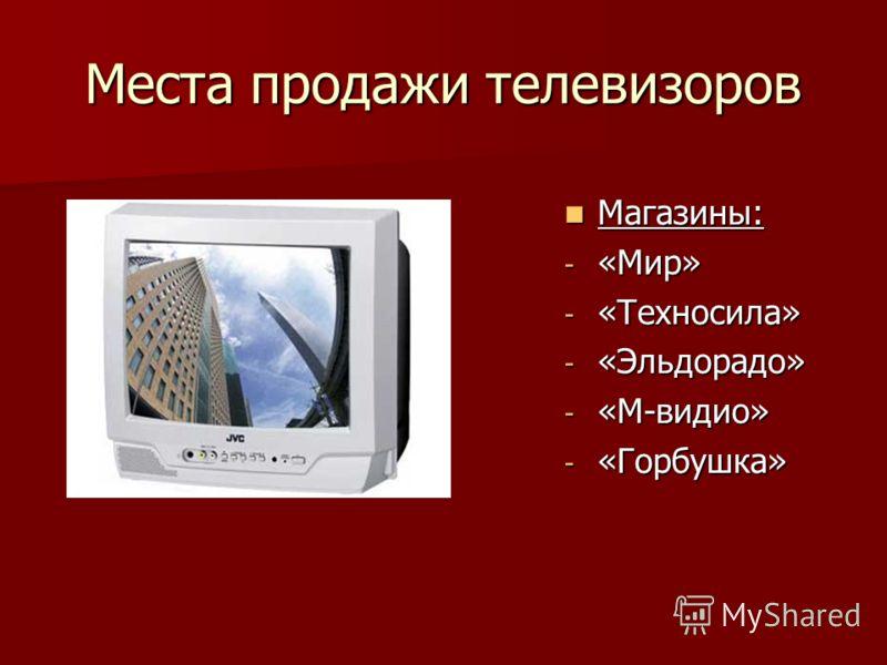 Места продажи телевизоров Магазины: Магазины: - «Мир» - «Техносила» - «Эльдорадо» - «М-видио» - «Горбушка»