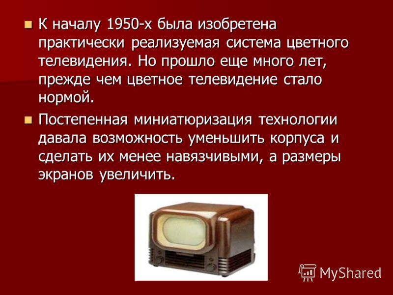 К началу 1950-х была изобретена практически реализуемая система цветного телевидения. Но прошло еще много лет, прежде чем цветное телевидение стало нормой. К началу 1950-х была изобретена практически реализуемая система цветного телевидения. Но прошл