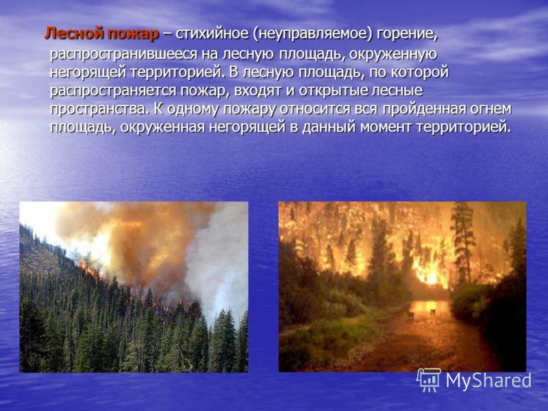 Лесной пожар – стихийное (неуправляемое) горение, распространившееся на лесную площадь, окруженную негорящей территорией. В лесную площадь, по которой распространяется пожар, входят и открытые лесные пространства. К одному пожару относится вся пройде
