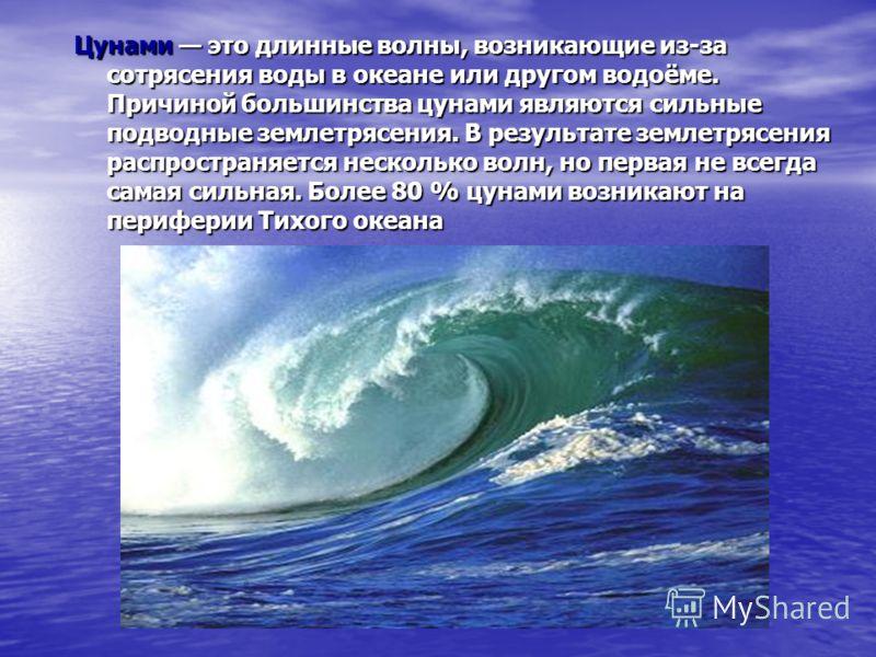 Цунами это длинные волны, возникающие из-за сотрясения воды в океане или другом водоёме. Причиной большинства цунами являются сильные подводные землетрясения. В результате землетрясения распространяется несколько волн, но первая не всегда самая сильн