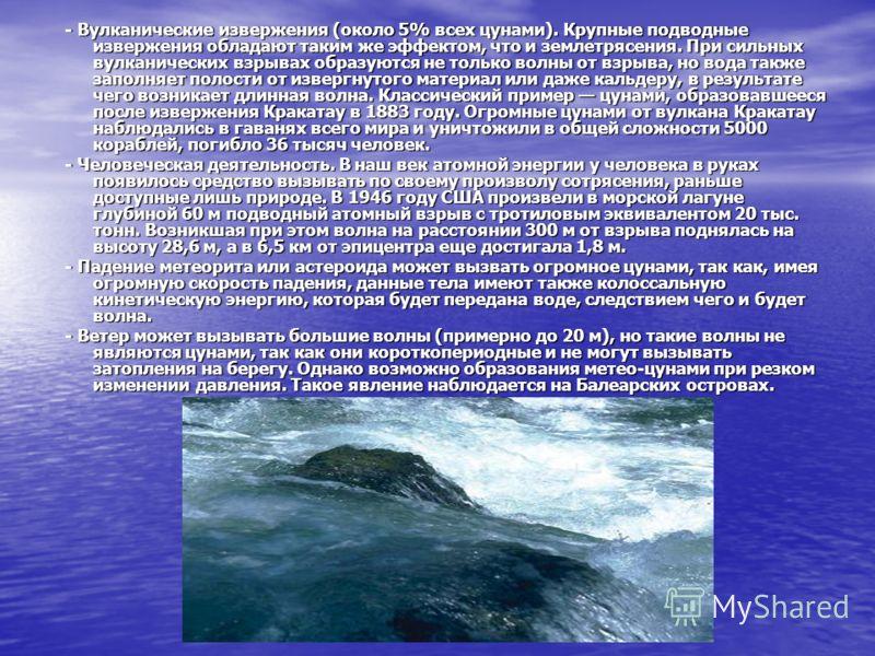- Вулканические извержения (около 5% всех цунами). Крупные подводные извержения обладают таким же эффектом, что и землетрясения. При сильных вулканических взрывах образуются не только волны от взрыва, но вода также заполняет полости от извергнутого м