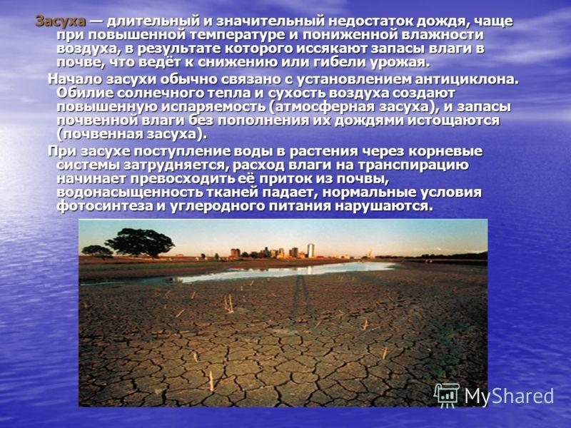 Засуха длительный и значительный недостаток дождя, чаще при повышенной температуре и пониженной влажности воздуха, в результате которого иссякают запасы влаги в почве, что ведёт к снижению или гибели урожая. Начало засухи обычно связано с установлени