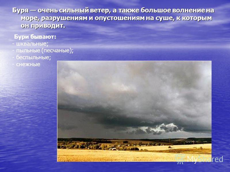 Буря очень сильный ветер, а также большое волнение на море, разрушениям и опустошениям на суше, к которым он приводит. Бури бывают: - шквальные; - пыльные (песчаные); - беспыльные; - снежные