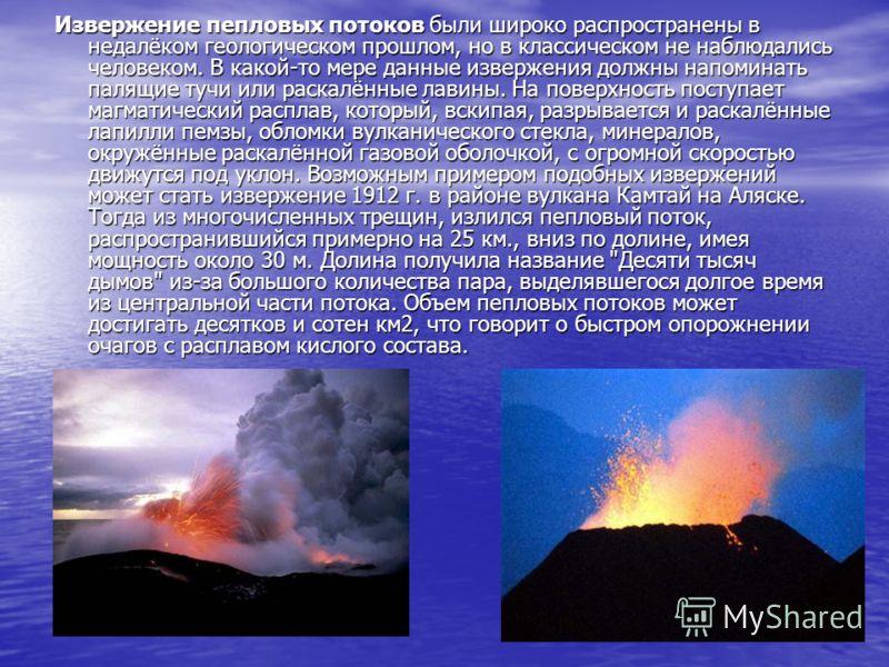 Извержение пепловых потоков были широко распространены в недалёком геологическом прошлом, но в классическом не наблюдались человеком. В какой-то мере данные извержения должны напоминать палящие тучи или раскалённые лавины. На поверхность поступает ма