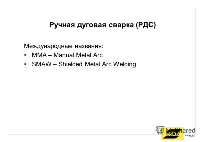 Jan 2002 / OW OW 02-02 Ручная дуговая сварка (РДС) Международные названия: MMA – Manual Metal Arc SMAW – Shielded Metal Arc Welding
