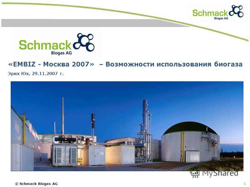 © Schmack Biogas AG 1 «EMBIZ - Москва 2007» – Возможности использования биогаза Эрих Юх, 29.11.2007 г.