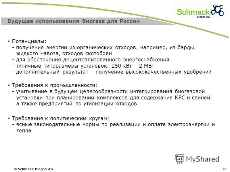 © Schmack Biogas AG 18 Будущее использования биогаза для России Потенциалы: - получение энергии из органических отходов, например, из барды, жидкого навоза, отходов скотобоен - для обеспечения децентрализованного энергоснабжения - типичные типоразмер