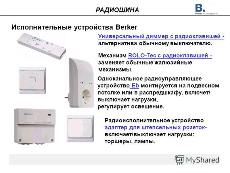 Исполнительные устройства Berker Механизм ROLO-Tec с радиоклавишей - заменяет обычные жалюзийные механизмы. Одноканальное радиоуправляющее устройство Eb монтируется на подвесном потолке или в распредшкафу, включет/ выключает нагрузки, регулирует осве