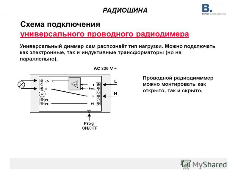 Схема подключения универсального проводного радиодимера Универсальный диммер сам распознаёт тип нагрузки. Можно подключать как электронные, так и индуктивные трансформаторы (но не параллельно). Проводной радиодимммер можно монтировать как открыто, та