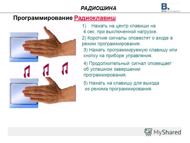 Программирование Радиоклавиш 1)Нажать на центр клавиши на 4 сек. при выключенной нагрузке. 2) Короткие сигналы оповестят о входе в режим программирования. 3) Нажать программируемую клавишу или кнопку на приборе управления. 4) Продолжительный сигнал о