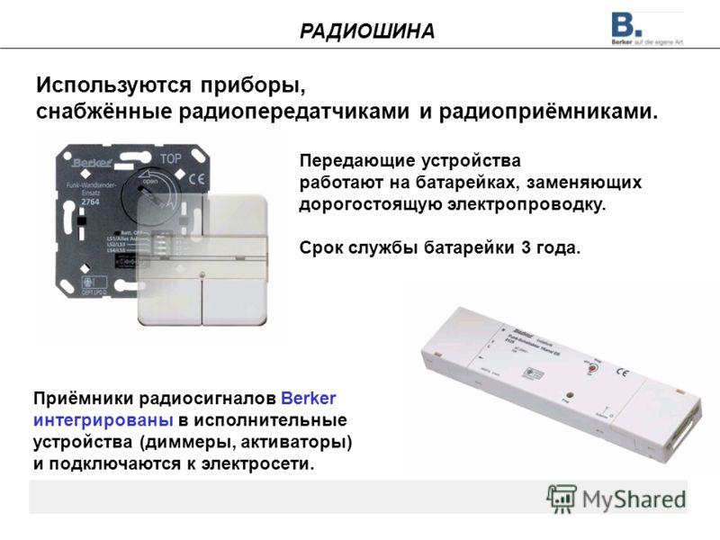 Используются приборы, снабжённые радиопередатчиками и радиоприёмниками. Передающие устройства работают на батарейках, заменяющих дорогостоящую электропроводку. Срок службы батарейки 3 года. Приёмники радиосигналов Berker интегрированы в исполнительны