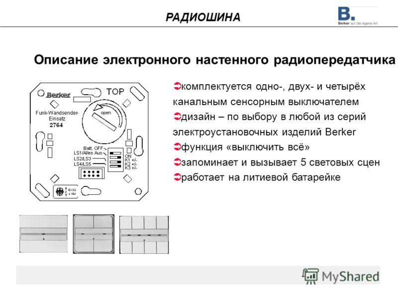 Описание электронного настенного радиопередатчика комплектуется одно-, двух- и четырёх канальным сенсорным выключателем дизайн – по выбору в любой из серий электроустановочных изделий Berker функция «выключить всё» запоминает и вызывает 5 световых сц
