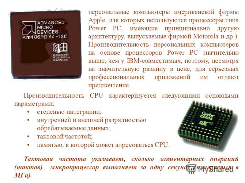 Производительность CPU характеризуется следующими основными параметрами: степенью интеграции; внутренней и внешней разрядностью обрабатываемые данных; тактовой частотой; памятью, к которой может адресоваться CPU. Тактовая частота указывает, сколько э