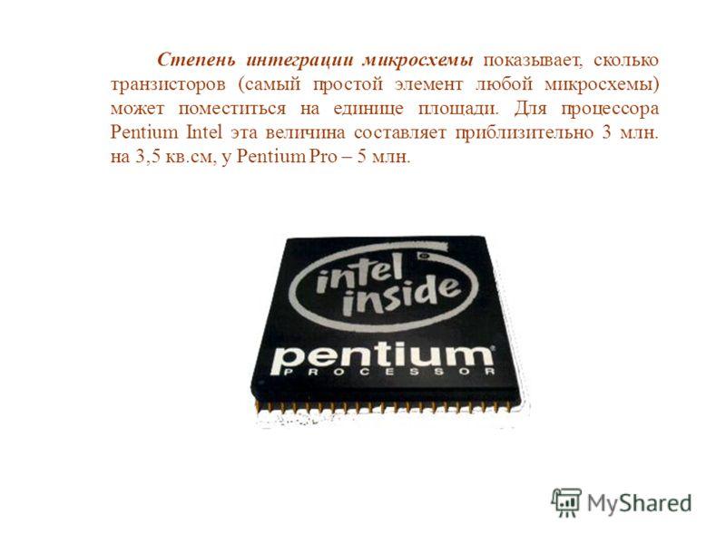 Степень интеграции микросхемы показывает, сколько транзисторов (самый простой элемент любой микросхемы) может поместиться на единице площади. Для процессора Pentium Intel эта величина составляет приблизительно 3 млн. на 3,5 кв.см, у Pentium Pro – 5 м