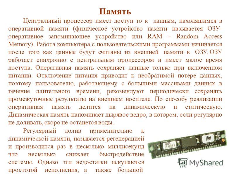 Память Центральный процессор имеет доступ то к данным, находящимся в оперативной памяти (физическое устройство памяти называется ОЗУ- оперативное запоминающее устройство или RAM – Random Access Memory). Работа компьютера с пользовательскими программа