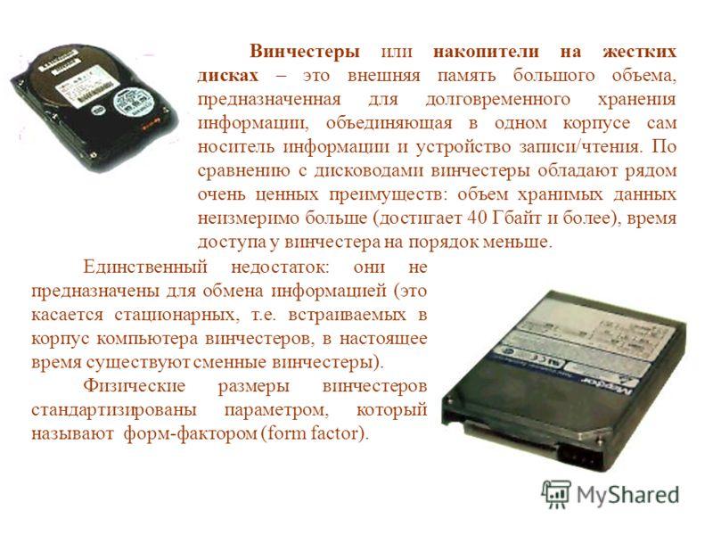 Винчестеры или накопители на жестких дисках – это внешняя память большого объема, предназначенная для долговременного хранения информации, объединяющая в одном корпусе сам носитель информации и устройство записи/чтения. По сравнению с дисководами вин