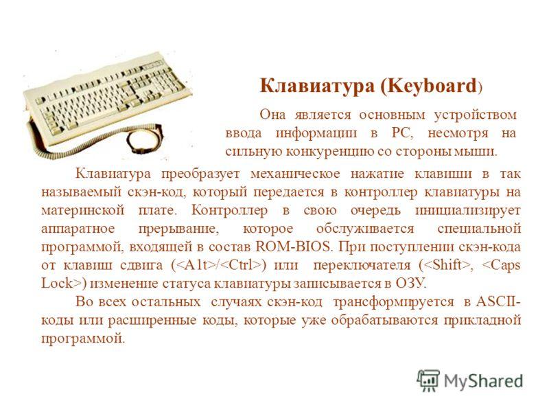 Клавиатура (Keyboard ) Она является основным устройством ввода информации в PC, несмотря на сильную конкуренцию со стороны мыши. Клавиатура преобразует механическое нажатие клавиши в так называемый скэн-код, который передается в контроллер клавиатуры