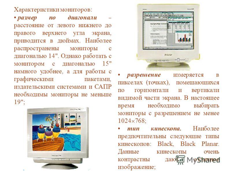 Характеристики мониторов: размер по диагонали – расстояние от левого нижнего до правого верхнего угла экрана, приводится в дюймах. Наиболее распространены мониторы с диагональю 14